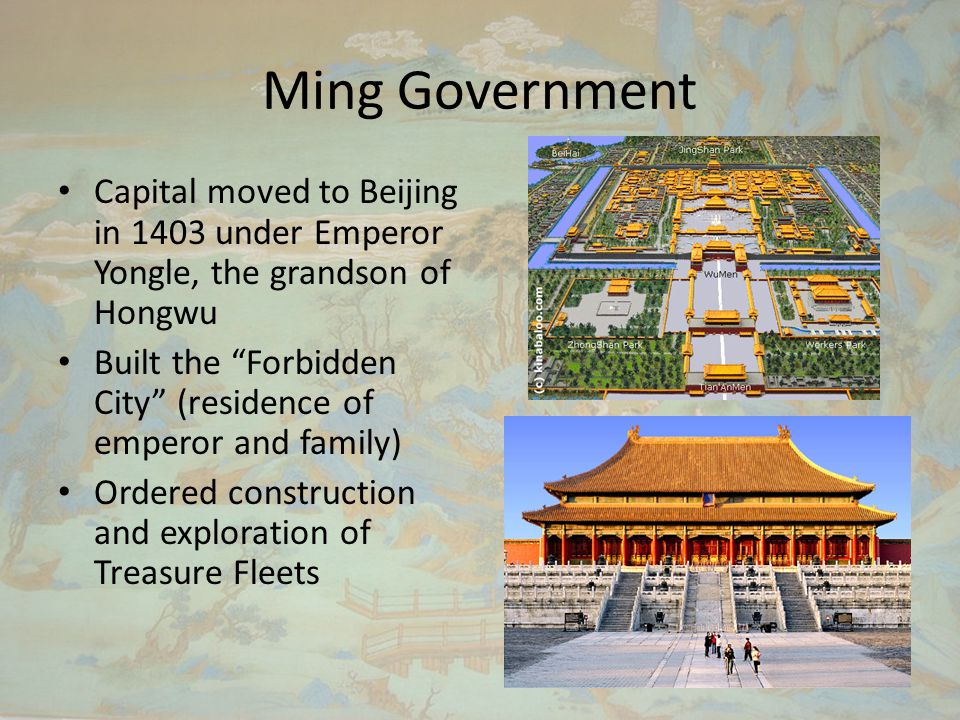 Ming Government Capital moved to Beijing in 1403 under Emperor Yongle, the grandson of Hongwu Built the Forbidden City (residence of emperor and family) Ordered construction and exploration of Treasure Fleets