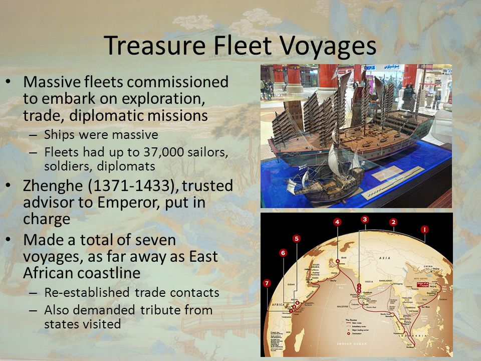 Treasure Fleet Voyages Massive fleets commissioned to embark on exploration, trade, diplomatic missions – Ships were massive – Fleets had up to 37,000 sailors, soldiers, diplomats Zhenghe (1371-1433), trusted advisor to Emperor, put in charge Made a total of seven voyages, as far away as East African coastline – Re-established trade contacts – Also demanded tribute from states visited