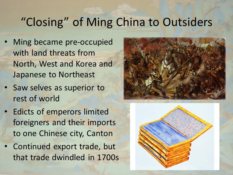 Closing of Ming China to Outsiders Ming became pre-occupied with land threats from North, West and Korea and Japanese to Northeast Saw selves as superior to rest of world Edicts of emperors limited foreigners and their imports to one Chinese city, Canton Continued export trade, but that trade dwindled in 1700s
