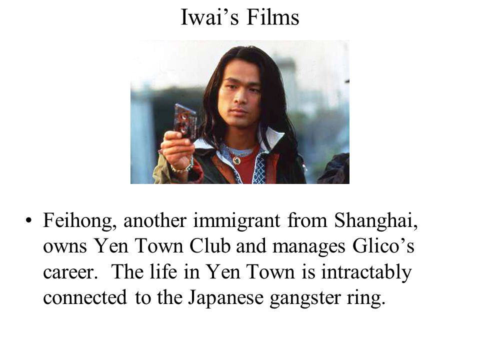 Iwai's Films Feihong, another immigrant from Shanghai, owns Yen Town Club and manages Glico's career.