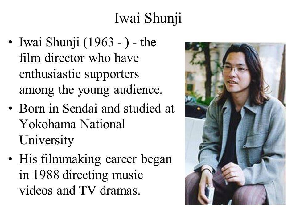Iwai Shunji Iwai Shunji (1963 - ) - the film director who have enthusiastic supporters among the young audience.