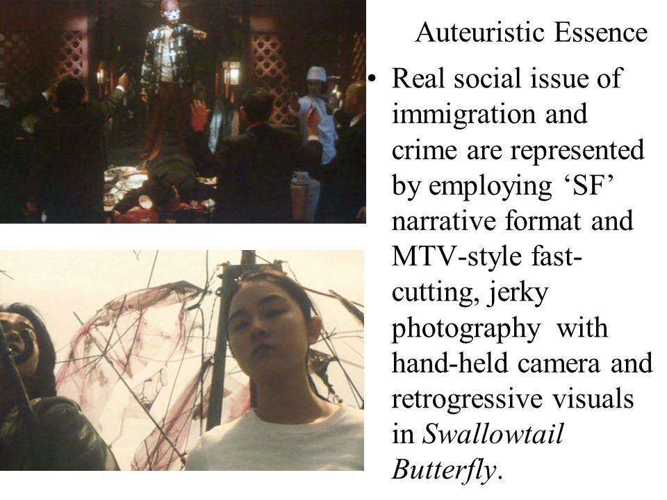 Auteuristic Essence Real social issue of immigration and crime are represented by employing 'SF' narrative format and MTV-style fast- cutting, jerky photography with hand-held camera and retrogressive visuals in Swallowtail Butterfly.