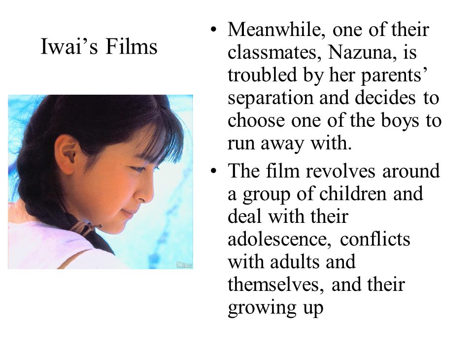 Iwai's Films Meanwhile, one of their classmates, Nazuna, is troubled by her parents' separation and decides to choose one of the boys to run away with.