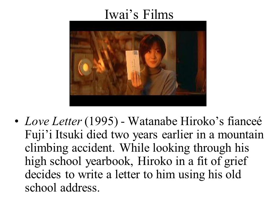 Iwai's Films Surprisingly she receives a reply, not from her dead husband, but from a woman also named Fuji'i Itsuki, who had known Hiroko's husband in school.
