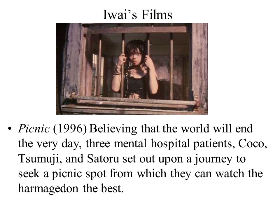 Iwai's Films Picnic (1996) Believing that the world will end the very day, three mental hospital patients, Coco, Tsumuji, and Satoru set out upon a journey to seek a picnic spot from which they can watch the harmagedon the best.