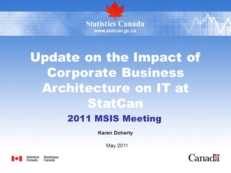 Update on the Impact of Corporate Business Architecture on IT at StatCan 2011 MSIS Meeting Karen Doherty May 2011