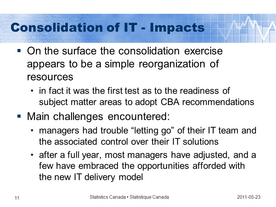Consolidation of IT - Impacts  On the surface the consolidation exercise appears to be a simple reorganization of resources in fact it was the first test as to the readiness of subject matter areas to adopt CBA recommendations  Main challenges encountered: managers had trouble letting go of their IT team and the associated control over their IT solutions after a full year, most managers have adjusted, and a few have embraced the opportunities afforded with the new IT delivery model 2011-05-23 Statistics Canada Statistique Canada 11