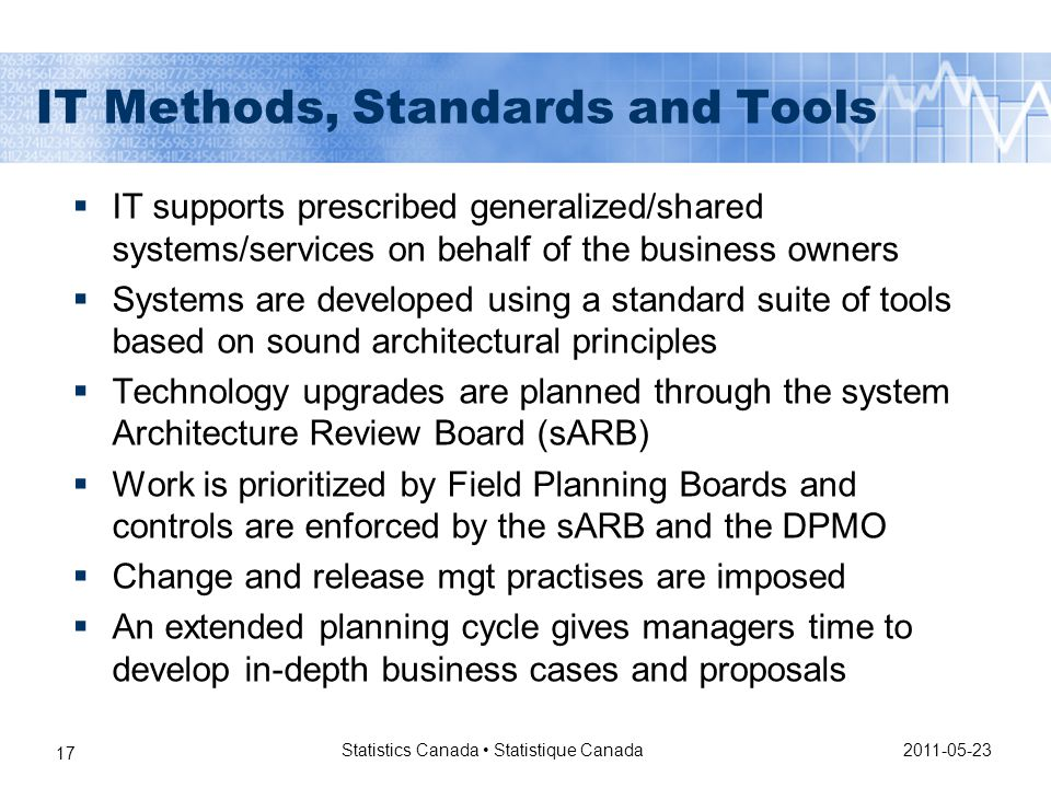 2011-05-23 Statistics Canada Statistique Canada 17 IT Methods, Standards and Tools  IT supports prescribed generalized/shared systems/services on behalf of the business owners  Systems are developed using a standard suite of tools based on sound architectural principles  Technology upgrades are planned through the system Architecture Review Board (sARB)  Work is prioritized by Field Planning Boards and controls are enforced by the sARB and the DPMO  Change and release mgt practises are imposed  An extended planning cycle gives managers time to develop in-depth business cases and proposals