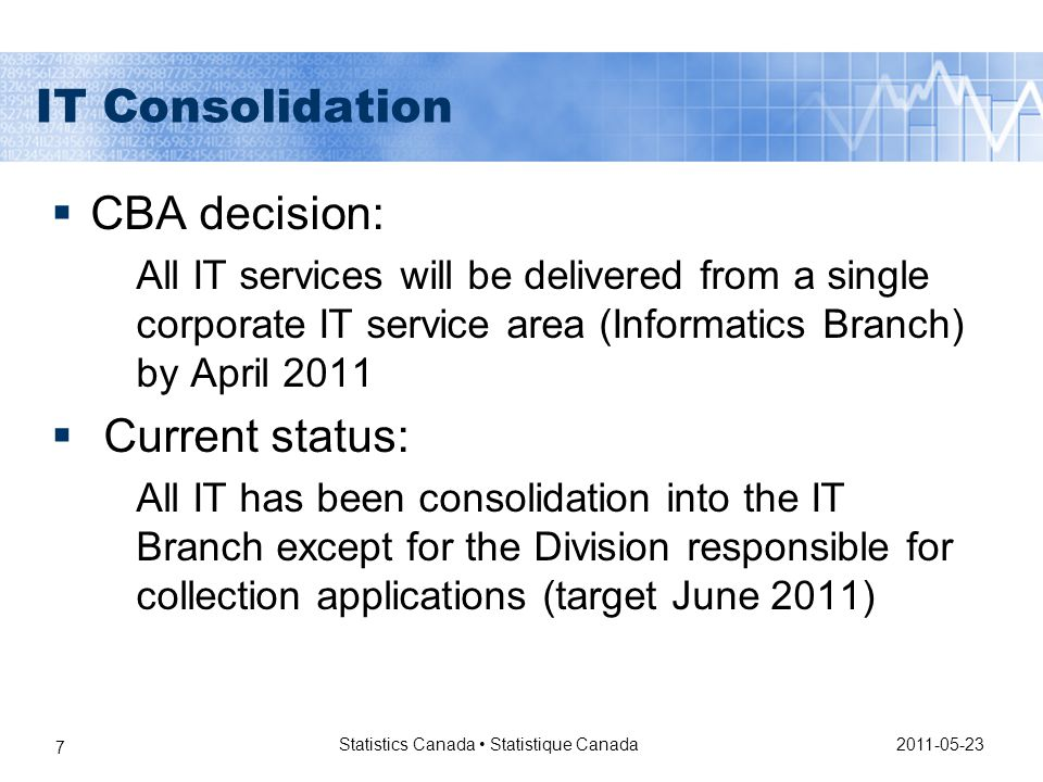 2011-05-23 Statistics Canada Statistique Canada 7 IT Consolidation  CBA decision: All IT services will be delivered from a single corporate IT service area (Informatics Branch) by April 2011  Current status: All IT has been consolidation into the IT Branch except for the Division responsible for collection applications (target June 2011)
