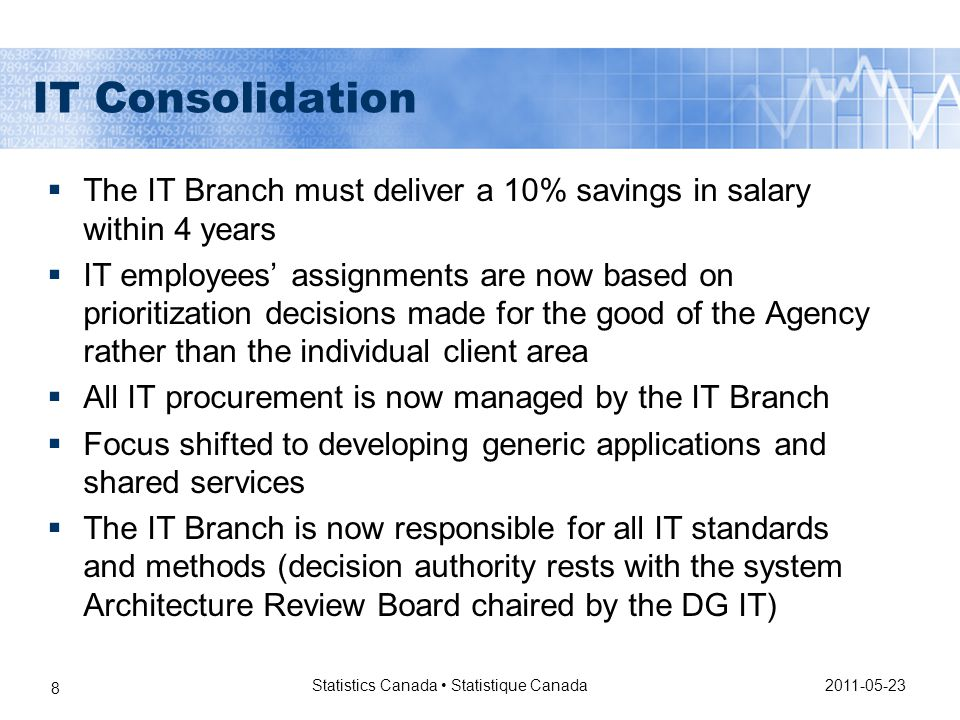 2011-05-23 Statistics Canada Statistique Canada 8 IT Consolidation  The IT Branch must deliver a 10% savings in salary within 4 years  IT employees' assignments are now based on prioritization decisions made for the good of the Agency rather than the individual client area  All IT procurement is now managed by the IT Branch  Focus shifted to developing generic applications and shared services  The IT Branch is now responsible for all IT standards and methods (decision authority rests with the system Architecture Review Board chaired by the DG IT)