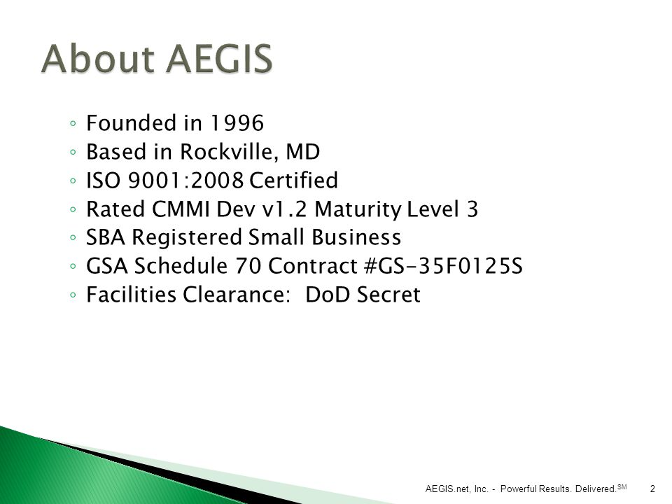 ◦ Founded in 1996 ◦ Based in Rockville, MD ◦ ISO 9001:2008 Certified ◦ Rated CMMI Dev v1.2 Maturity Level 3 ◦ SBA Registered Small Business ◦ GSA Schedule 70 Contract #GS-35F0125S ◦ Facilities Clearance: DoD Secret AEGIS.net, Inc.