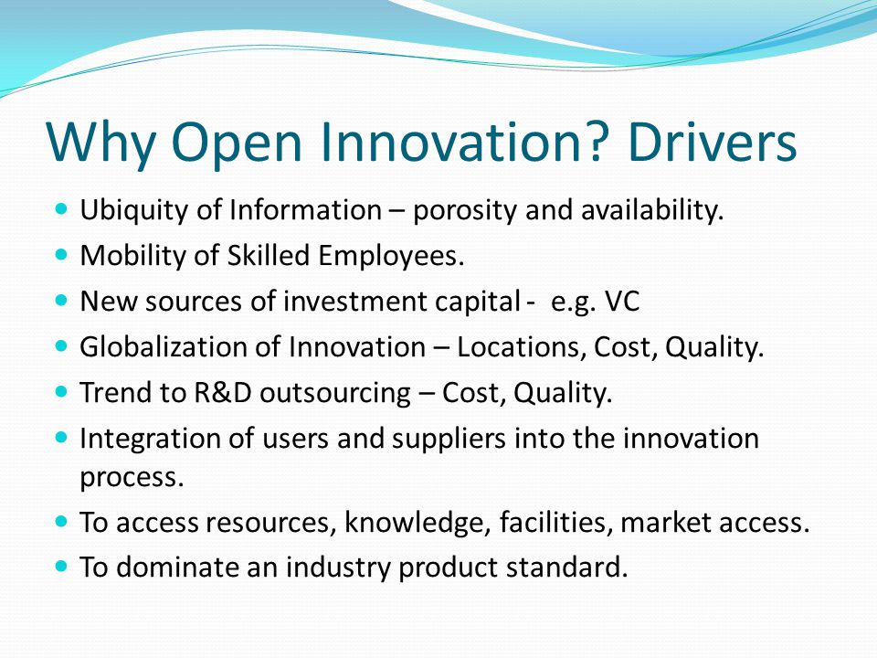Why Open Innovation. Drivers Ubiquity of Information – porosity and availability.