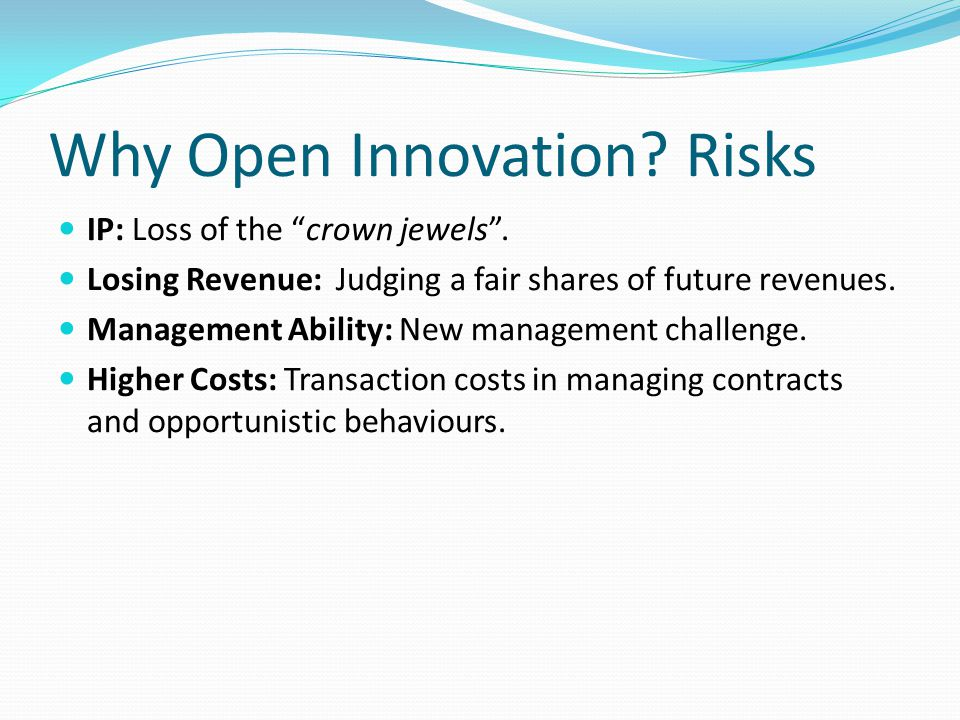 Why Open Innovation. Risks IP: Loss of the crown jewels .