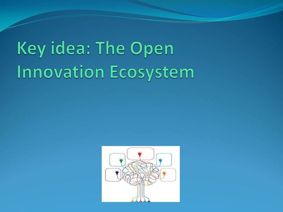 The OI Ecosystem: Key Ideas Systems Thinking, (Peter Senge, 1990) Elements and Activities Foresight workshops, Executive Forums, Customer integration, Endowed chairs, Consortia projects, Internet platforms, Joint development, Strategic alliances, Spin-outs, Test Market, Corporate Venturing… …working cooperatively and competitively with other businesses in order to co- evolve capabilities, to support new products, satisfy customer needs and incorporate a new round of innovations, the company builds a business ecosystem. (Moore cited in Rohrbeck et al.