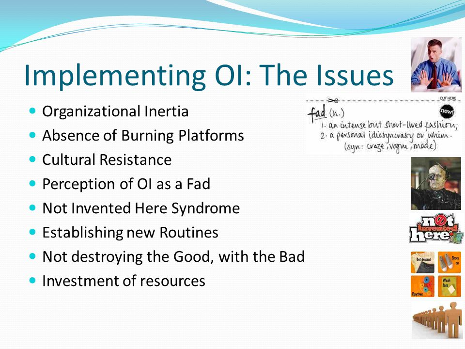 Implementing OI: The Issues Organizational Inertia Absence of Burning Platforms Cultural Resistance Perception of OI as a Fad Not Invented Here Syndrome Establishing new Routines Not destroying the Good, with the Bad Investment of resources