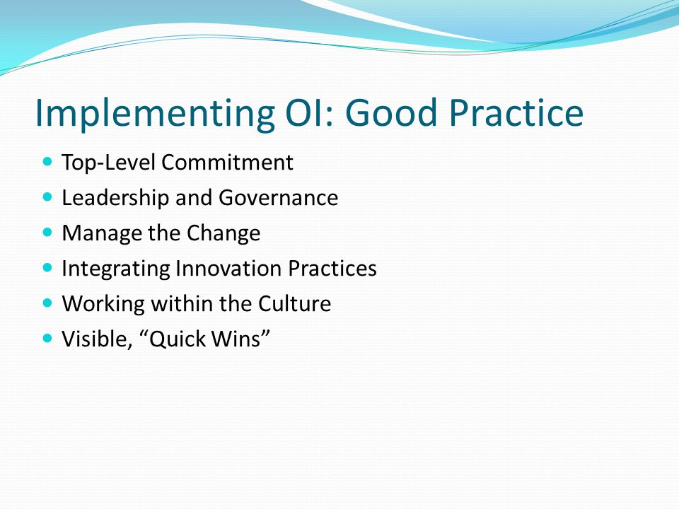 Implementing OI: Good Practice Top-Level Commitment Leadership and Governance Manage the Change Integrating Innovation Practices Working within the Culture Visible, Quick Wins