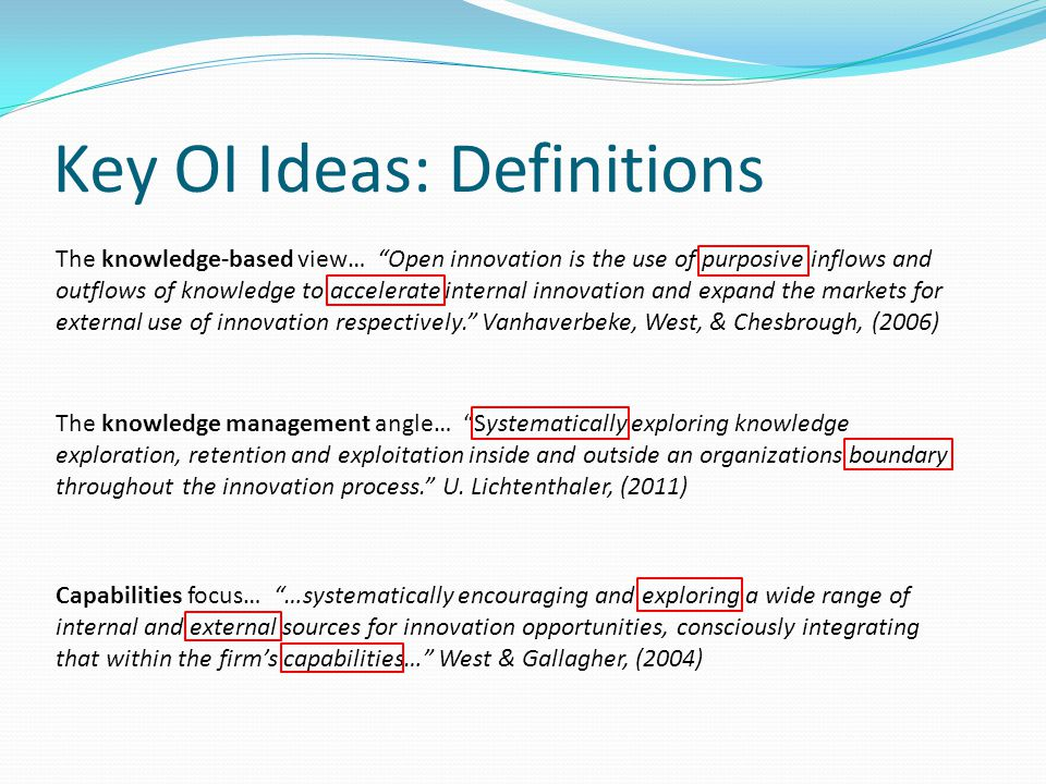 Key OI Ideas: Definitions The knowledge-based view… Open innovation is the use of purposive inflows and outflows of knowledge to accelerate internal innovation and expand the markets for external use of innovation respectively. Vanhaverbeke, West, & Chesbrough, (2006) The knowledge management angle… Systematically exploring knowledge exploration, retention and exploitation inside and outside an organizations boundary throughout the innovation process. U.