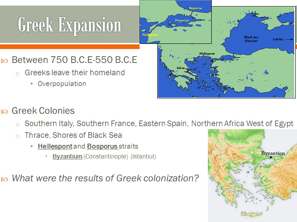  Between 750 B.C.E-550 B.C.E o Greeks leave their homeland Overpopulation  Greek Colonies o Southern Italy, Southern France, Eastern Spain, Northern Africa West of Egypt o Thrace, Shores of Black Sea Hellespont and Bosporus straits Byzantium (Constantinople) (Istanbul)  What were the results of Greek colonization?