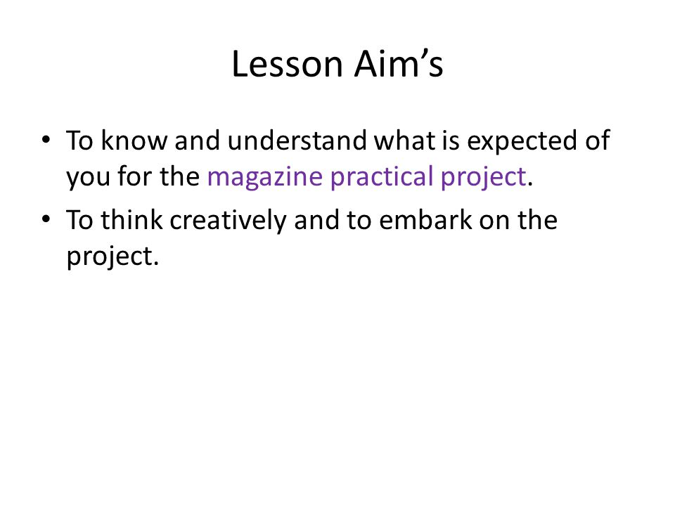 Lesson Aim's To know and understand what is expected of you for the magazine practical project.