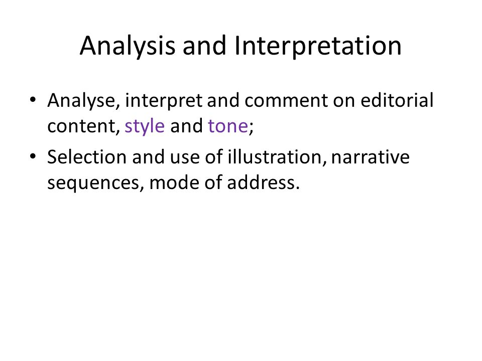 Analysis and Interpretation Analyse, interpret and comment on editorial content, style and tone; Selection and use of illustration, narrative sequences, mode of address.