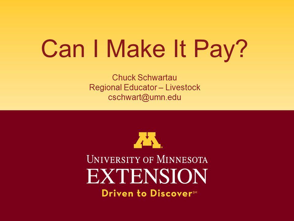 Can I Make It Pay? Chuck Schwartau Regional Educator – Livestock cschwart@umn.edu