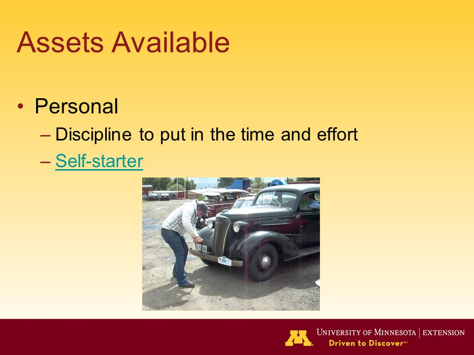 Assets Available Personal –Discipline to put in the time and effort –Self-starterSelf-starter