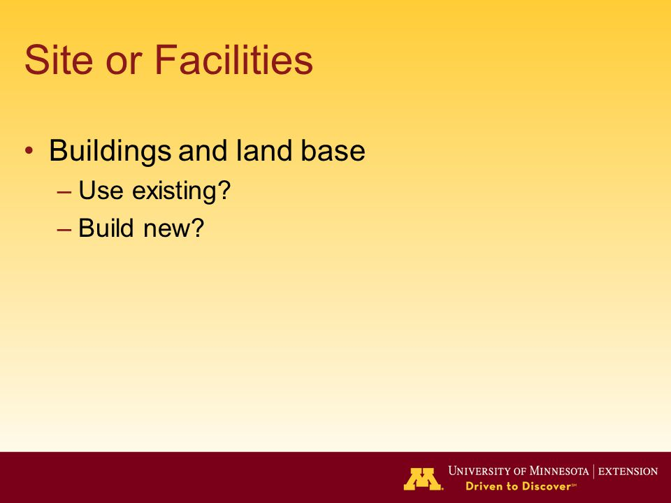 Site or Facilities Buildings and land base –Use existing –Build new