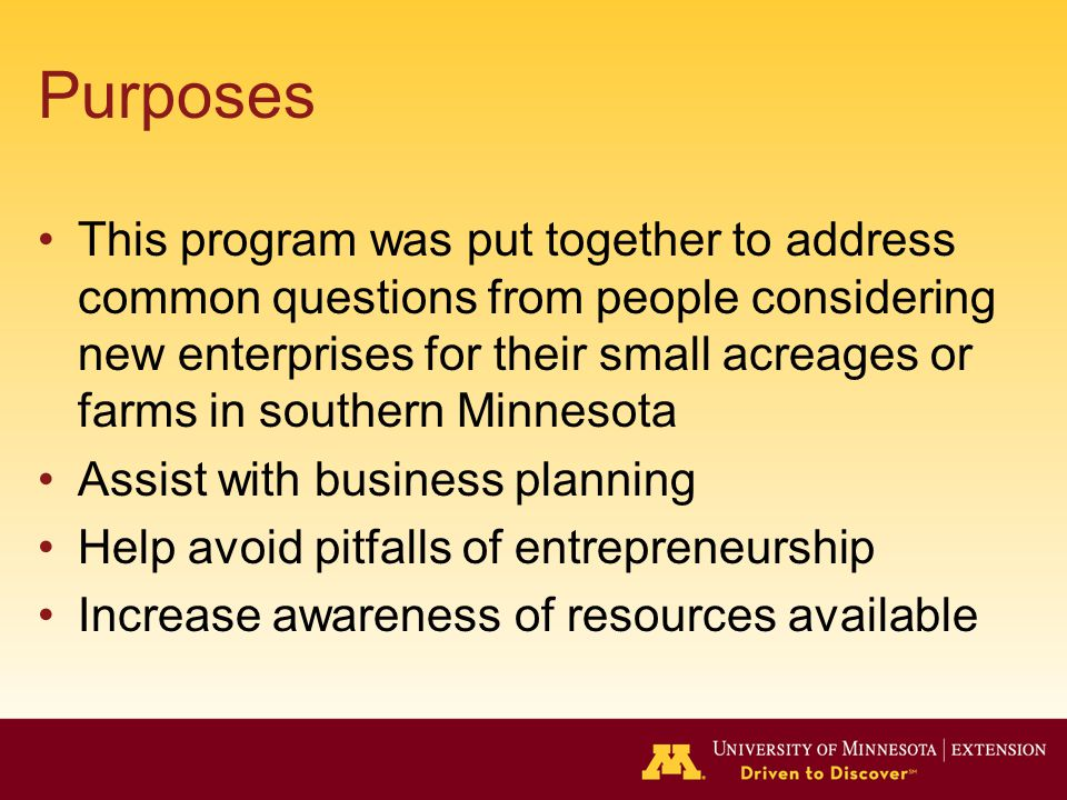 Purposes This program was put together to address common questions from people considering new enterprises for their small acreages or farms in southern Minnesota Assist with business planning Help avoid pitfalls of entrepreneurship Increase awareness of resources available
