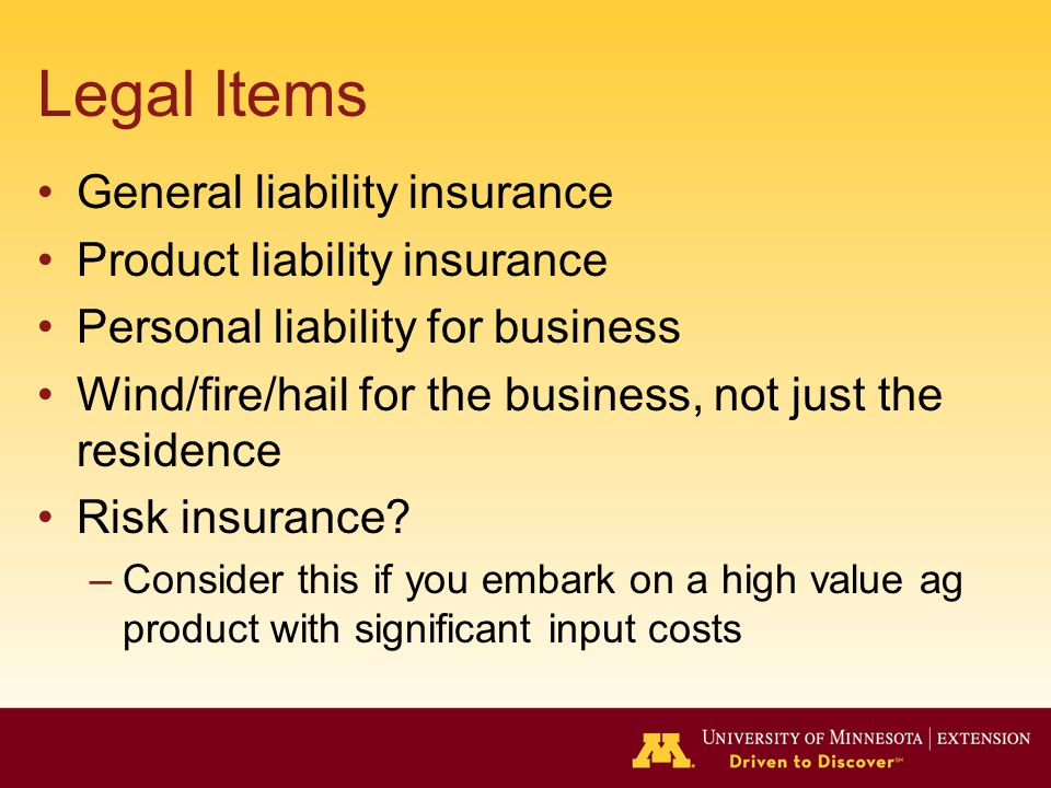 Legal Items General liability insurance Product liability insurance Personal liability for business Wind/fire/hail for the business, not just the residence Risk insurance.