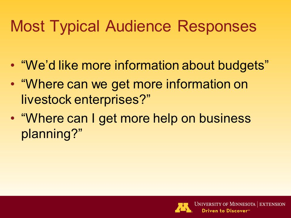 Most Typical Audience Responses We'd like more information about budgets Where can we get more information on livestock enterprises Where can I get more help on business planning