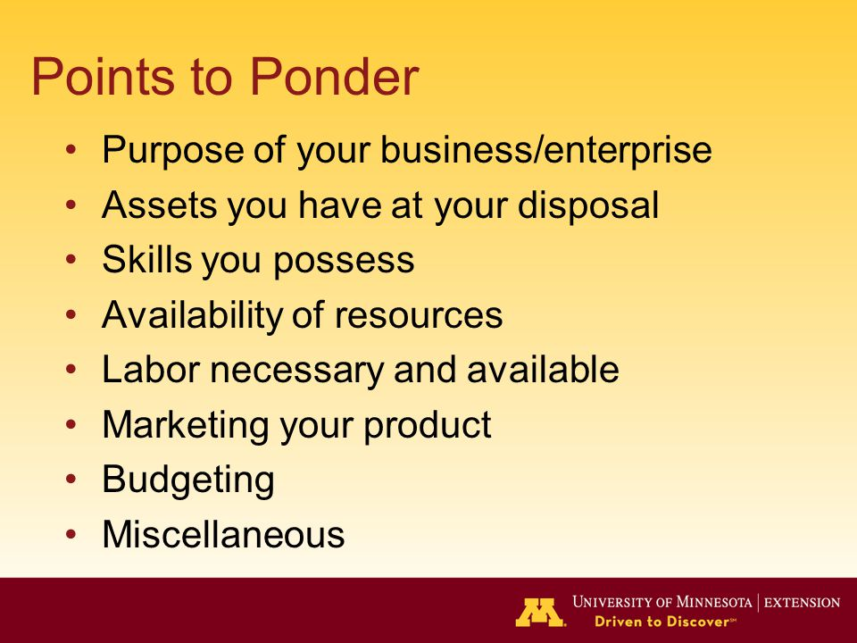 Points to Ponder Purpose of your business/enterprise Assets you have at your disposal Skills you possess Availability of resources Labor necessary and available Marketing your product Budgeting Miscellaneous