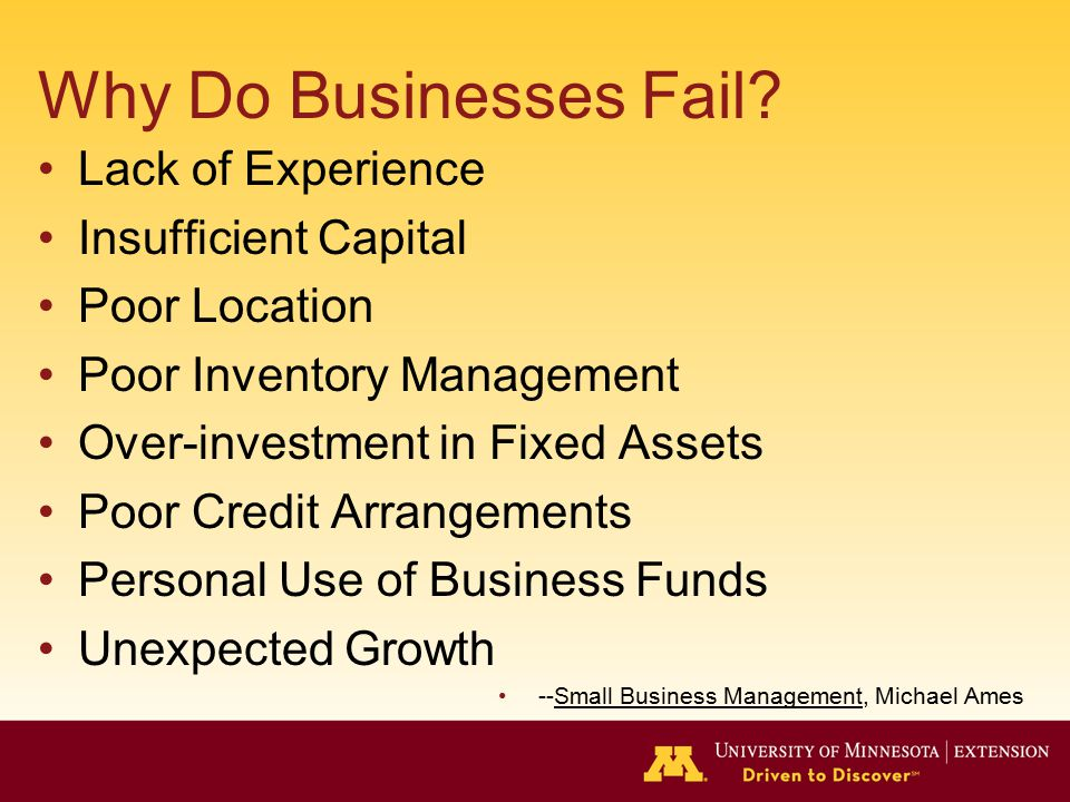 Why Do Businesses Fail? Lack of Experience Insufficient Capital Poor Location Poor Inventory Management Over-investment in Fixed Assets Poor Credit Ar