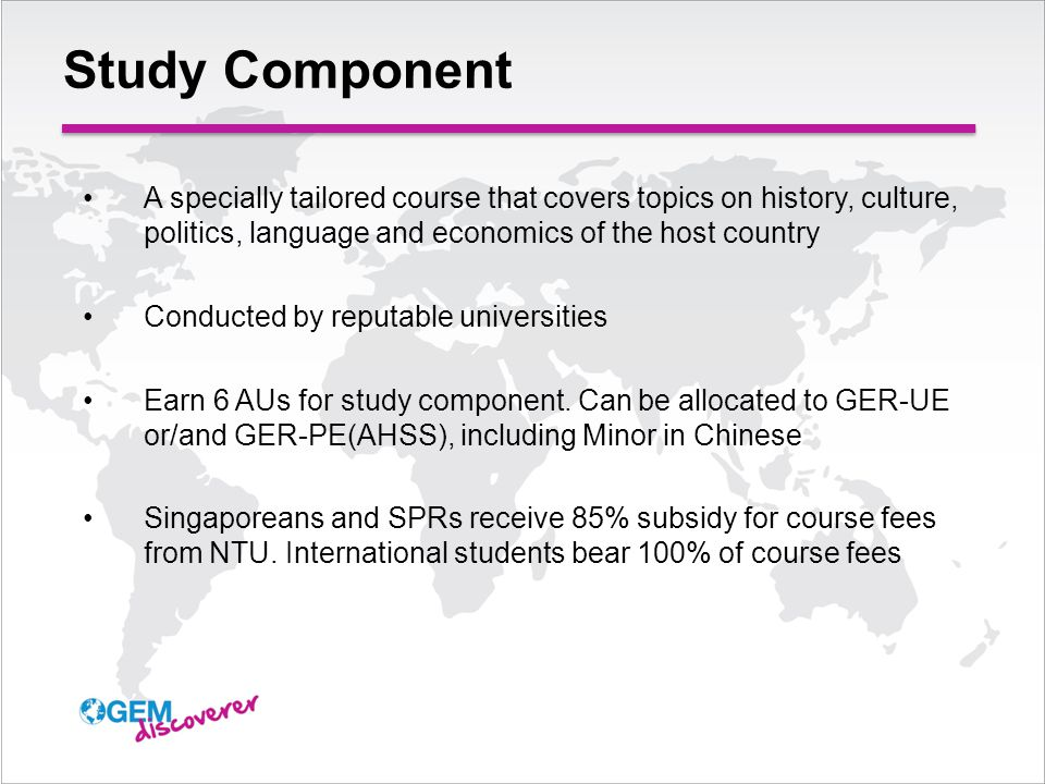 Study Component A specially tailored course that covers topics on history, culture, politics, language and economics of the host country Conducted by reputable universities Earn 6 AUs for study component.