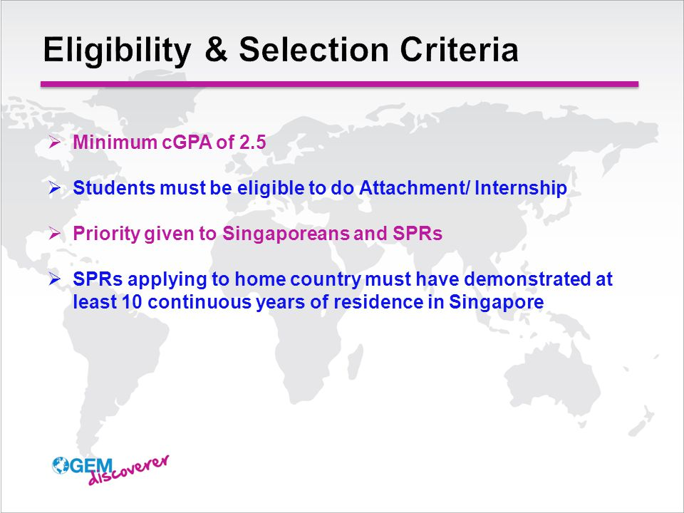  Minimum cGPA of 2.5  Students must be eligible to do Attachment/ Internship  Priority given to Singaporeans and SPRs  SPRs applying to home country must have demonstrated at least 10 continuous years of residence in Singapore