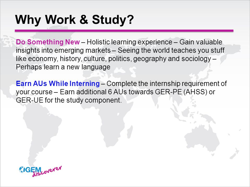 Do Something New – Holistic learning experience – Gain valuable insights into emerging markets – Seeing the world teaches you stuff like economy, history, culture, politics, geography and sociology – Perhaps learn a new language Earn AUs While Interning – Complete the internship requirement of your course – Earn additional 6 AUs towards GER-PE (AHSS) or GER-UE for the study component.