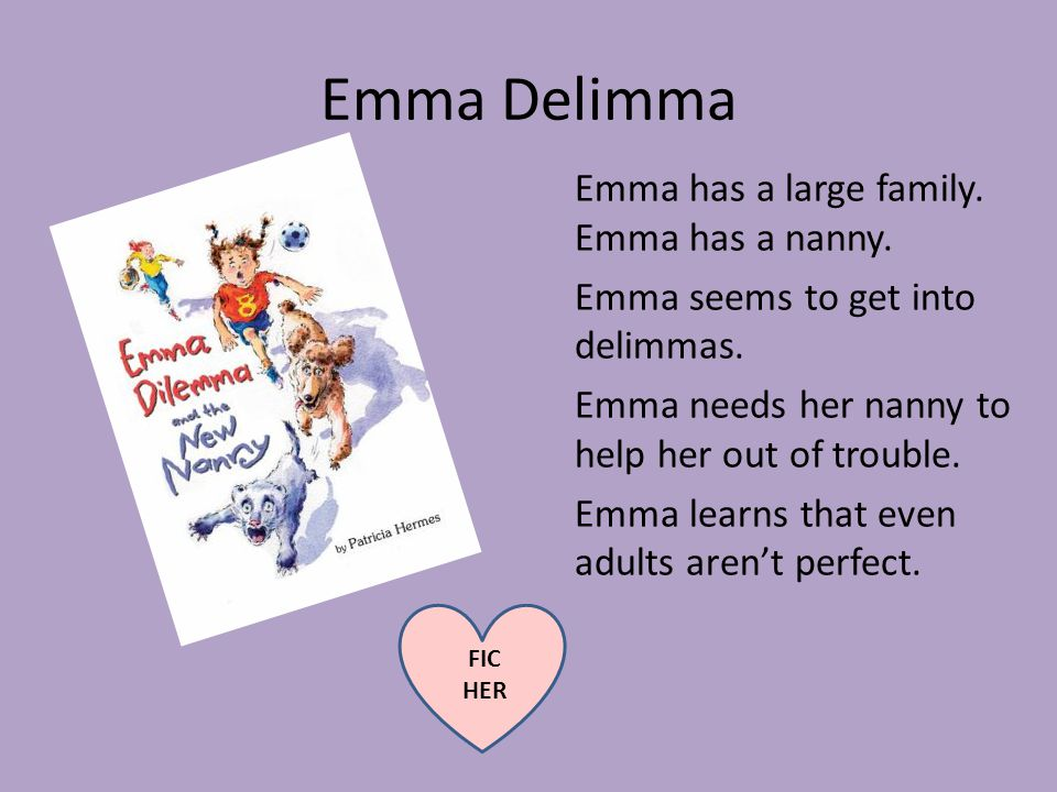 Emma Delimma Emma has a large family. Emma has a nanny. Emma seems to get into delimmas. Emma needs her nanny to help her out of trouble. Emma learns