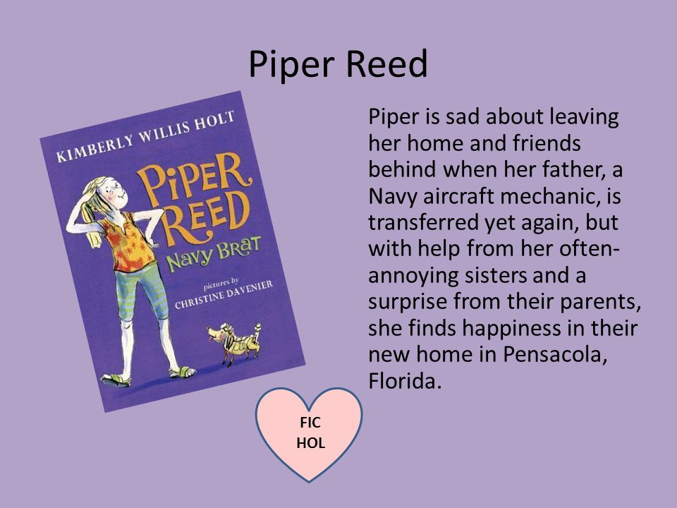 Piper Reed Piper is sad about leaving her home and friends behind when her father, a Navy aircraft mechanic, is transferred yet again, but with help from her often- annoying sisters and a surprise from their parents, she finds happiness in their new home in Pensacola, Florida.