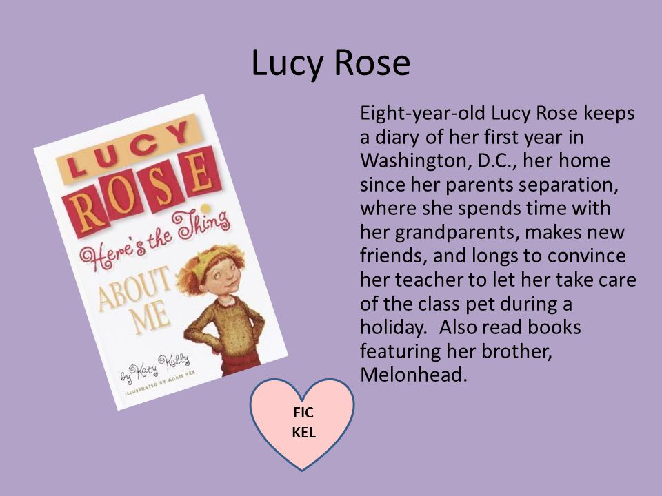 Lucy Rose Eight-year-old Lucy Rose keeps a diary of her first year in Washington, D.C., her home since her parents separation, where she spends time with her grandparents, makes new friends, and longs to convince her teacher to let her take care of the class pet during a holiday.