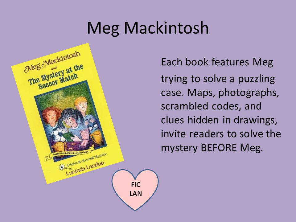 Meg Mackintosh Each book features Meg trying to solve a puzzling case.
