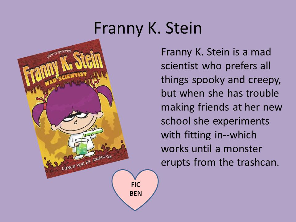 Franny K. Stein Franny K. Stein is a mad scientist who prefers all things spooky and creepy, but when she has trouble making friends at her new school