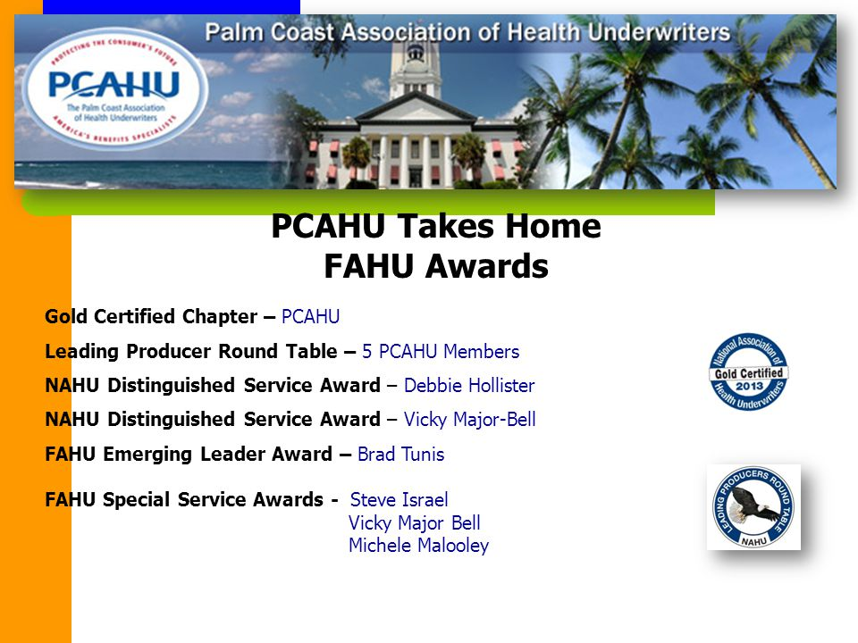 PCAHU Takes Home FAHU Awards Gold Certified Chapter – PCAHU Leading Producer Round Table – 5 PCAHU Members NAHU Distinguished Service Award – Debbie Hollister NAHU Distinguished Service Award – Vicky Major-Bell FAHU Emerging Leader Award – Brad Tunis FAHU Special Service Awards - Steve Israel Vicky Major Bell Michele Malooley