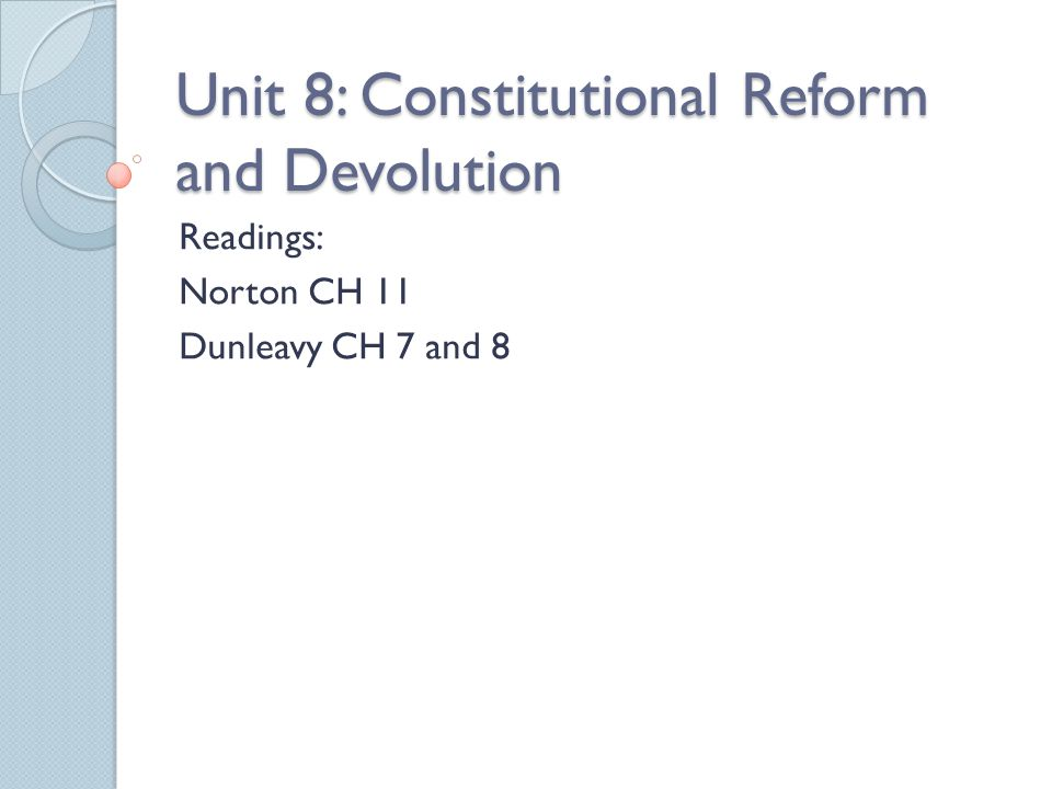 Unit 8: Constitutional Reform and Devolution Readings: Norton CH 11 Dunleavy CH 7 and 8