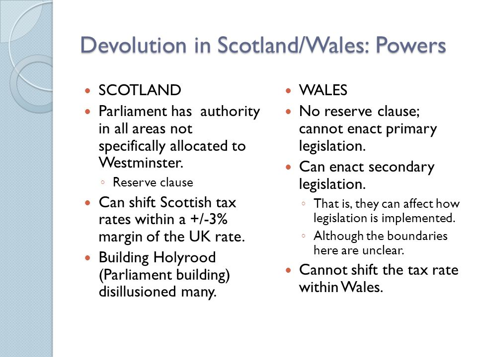 Devolution in Scotland/Wales: Powers SCOTLAND Parliament has authority in all areas not specifically allocated to Westminster.