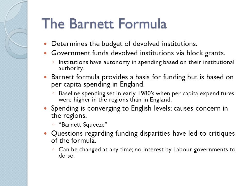 The Barnett Formula Determines the budget of devolved institutions.