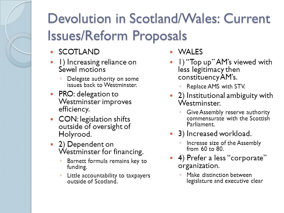 Devolution in Scotland/Wales: Current Issues/Reform Proposals SCOTLAND 1) Increasing reliance on Sewel motions ◦ Delegate authority on some issues back to Westminster.
