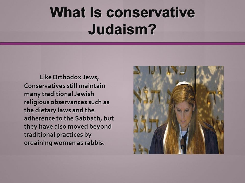 Like Orthodox Jews, Conservatives still maintain many traditional Jewish religious observances such as the dietary laws and the adherence to the Sabbath, but they have also moved beyond traditional practices by ordaining women as rabbis.