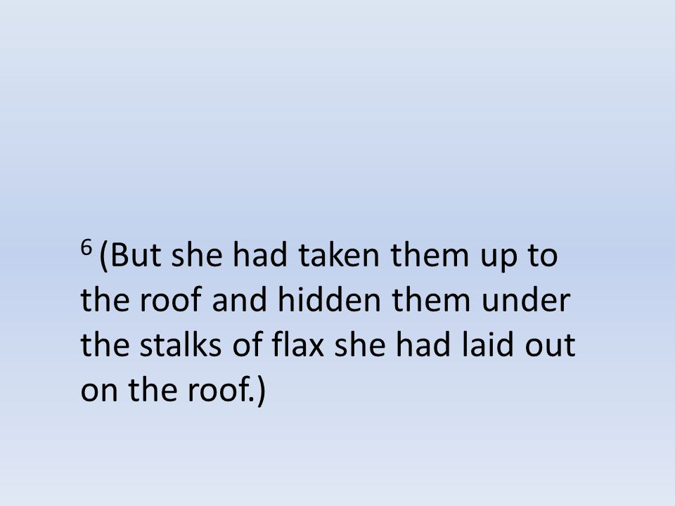 6 (But she had taken them up to the roof and hidden them under the stalks of flax she had laid out on the roof.)