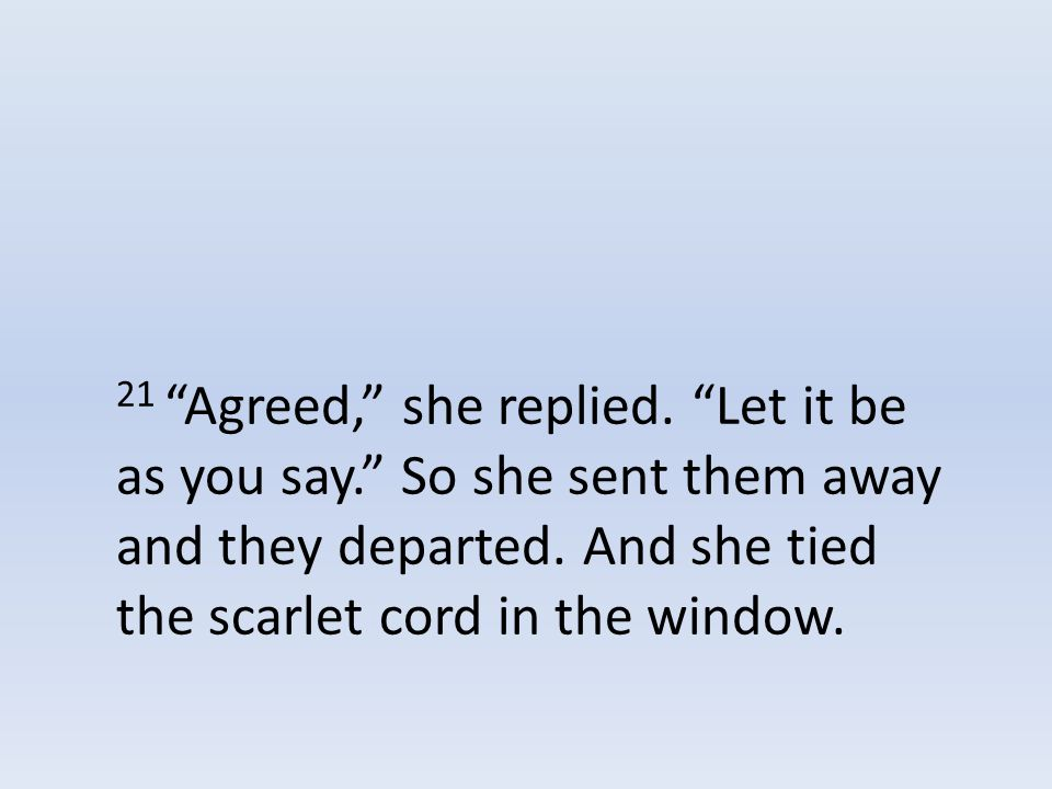21 Agreed, she replied. Let it be as you say. So she sent them away and they departed.