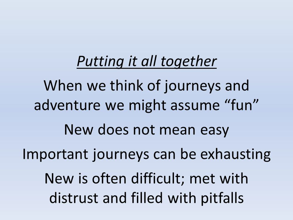 Putting it all together When we think of journeys and adventure we might assume fun New does not mean easy Important journeys can be exhausting New is often difficult; met with distrust and filled with pitfalls