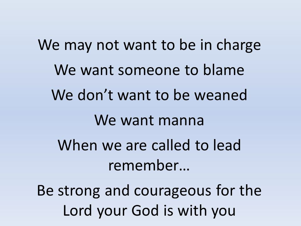 We may not want to be in charge We want someone to blame We don't want to be weaned We want manna When we are called to lead remember… Be strong and courageous for the Lord your God is with you